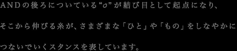 """ANDの後ろについている"""" """"が結び目として起点になり、 そこから伸びる糸が、さまざまな「ひと」や「もの」をしなやかにつないでいくスタンスを表しています。"""